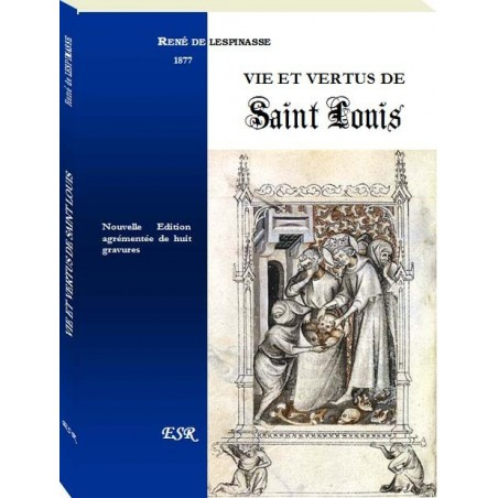VIE ET VERTUS DE SAINT LOUIS, d'après Guillaume de Nangis et le confesseur de la reine Marguerite
