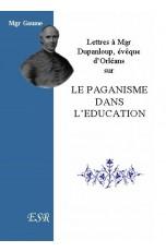 LETTRES A MGR DUPANLOUP, EVEQUE D'ORLEANS SUR LE PAGANISME DANS L'EDUCATION