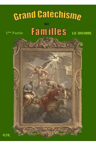 GRAND CATECHISME DES FAMILLES - I : Le Dogme - II : La Morale - III : Les Moyens de Salut