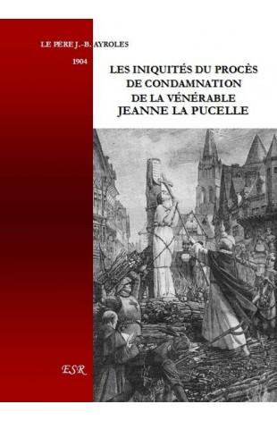 LES INIQUITÉS DU PROCÈS DE CONDAMNATION DE LA VÉNÉRABLE JEANNE LA PUCELLE