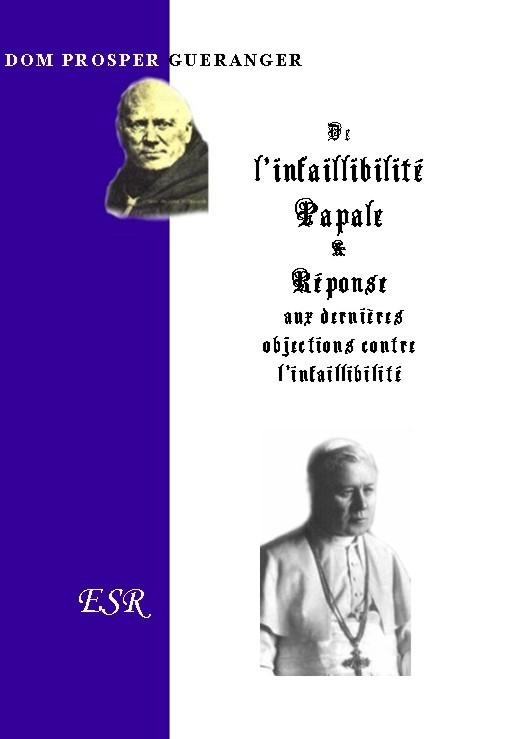 DE L'INFAILLIBILITE PAPALE & REPONSE AUX DERNIERES OBJECTIONS CONTRE L'INFAILLIBILITE PAPALE