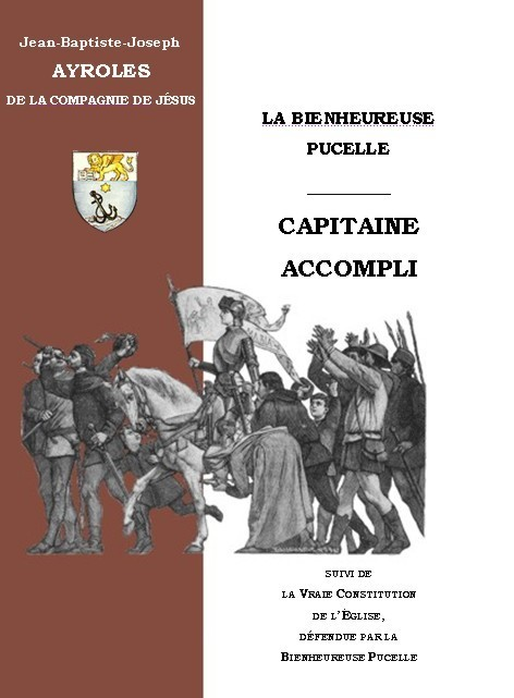 LA BIENHEUREUSE PUCELLE, CAPITAINE ACCOMPLI & LA VRAIE CONSTITUTION DE L'EGLISE, DEFENDUE PAR LA BIENHEUREUSE PUCELLE.